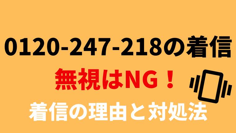 【無視は厳禁!】0120247218からの電話には早めの対応を!